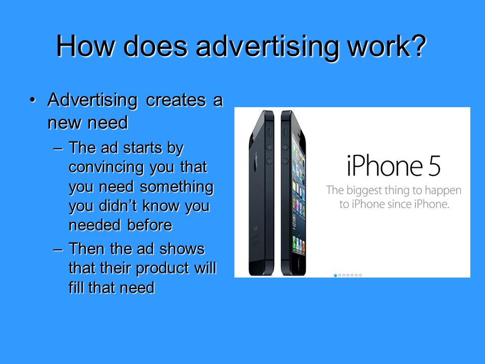 How does advertising work? Advertising creates a new needAdvertising creates a new need –The ad starts by convincing you that you need something you d
