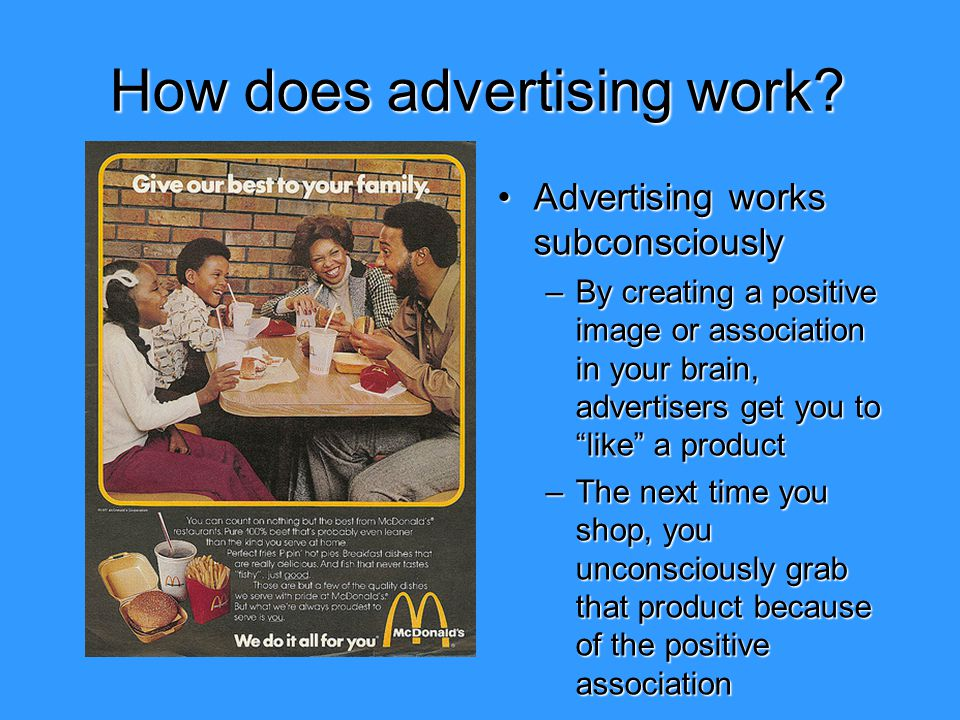 How does advertising work? Advertising works subconsciouslyAdvertising works subconsciously –By creating a positive image or association in your brain