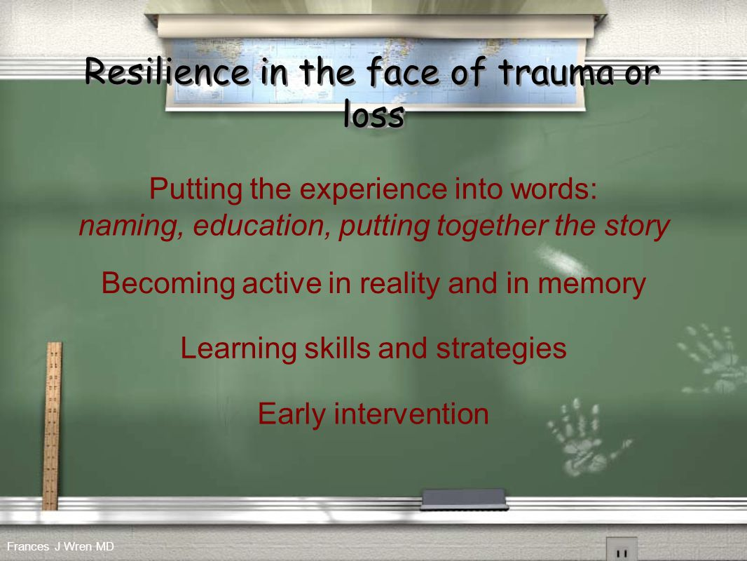 Resilience in the face of trauma or loss Putting the experience into words: naming, education, putting together the story Learning skills and strategi
