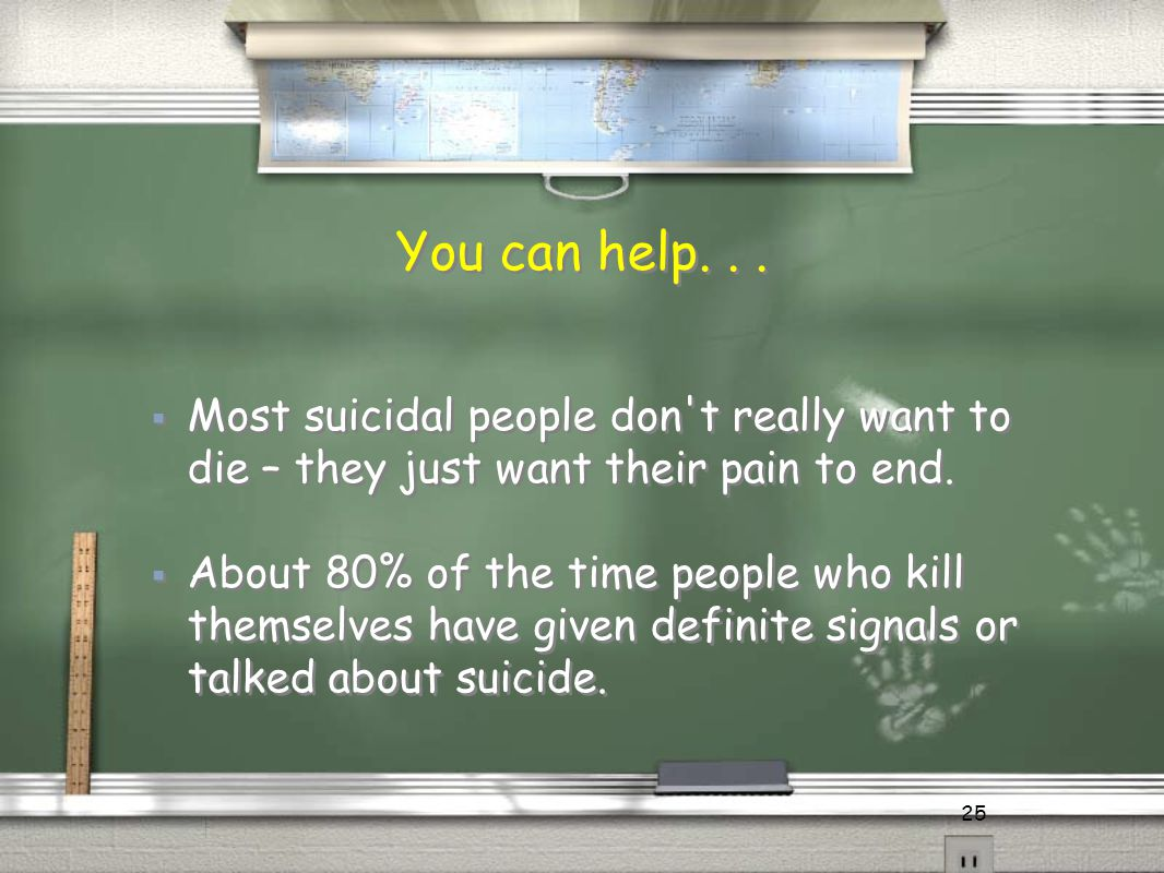 25 You can help...  Most suicidal people don't really want to die – they just want their pain to end.  About 80% of the time people who kill themsel