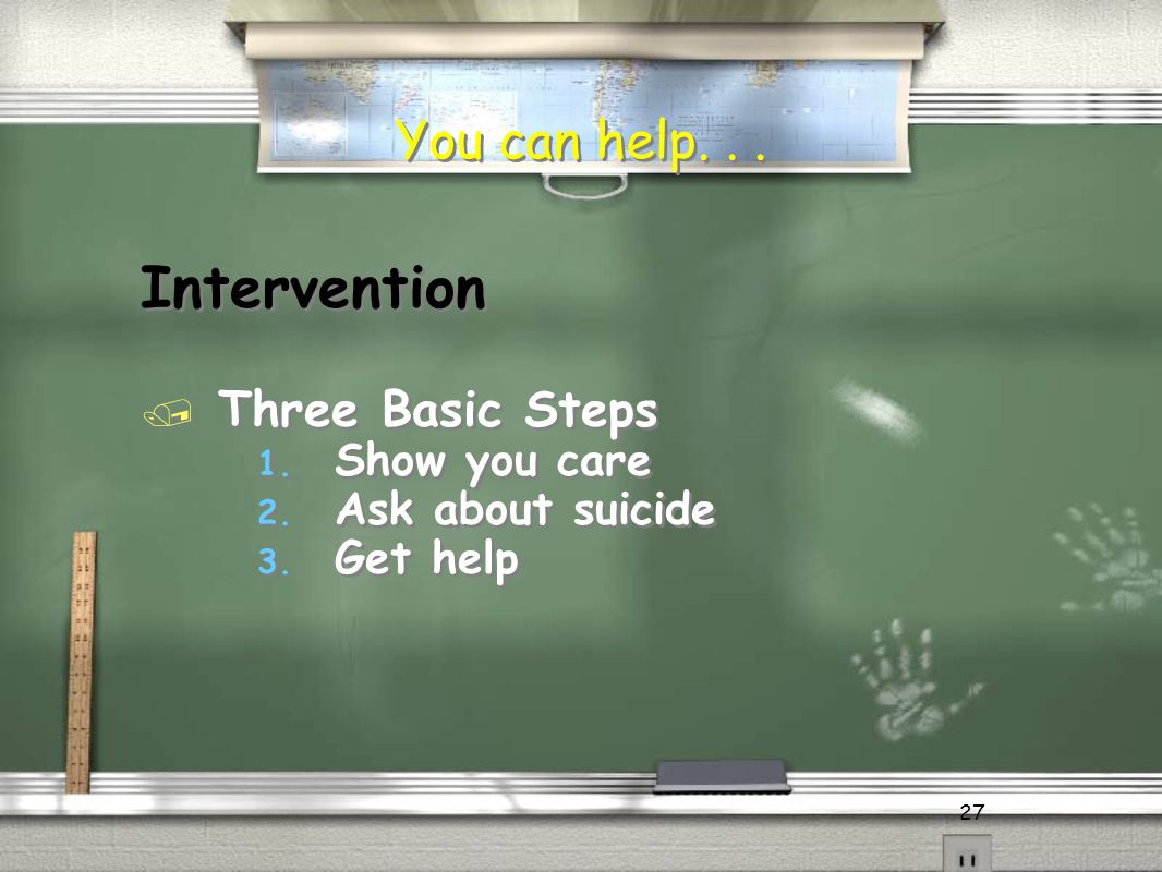 27 Intervention / Three Basic Steps 1. Show you care 2. Ask about suicide 3. Get help Intervention / Three Basic Steps 1. Show you care 2. Ask about s