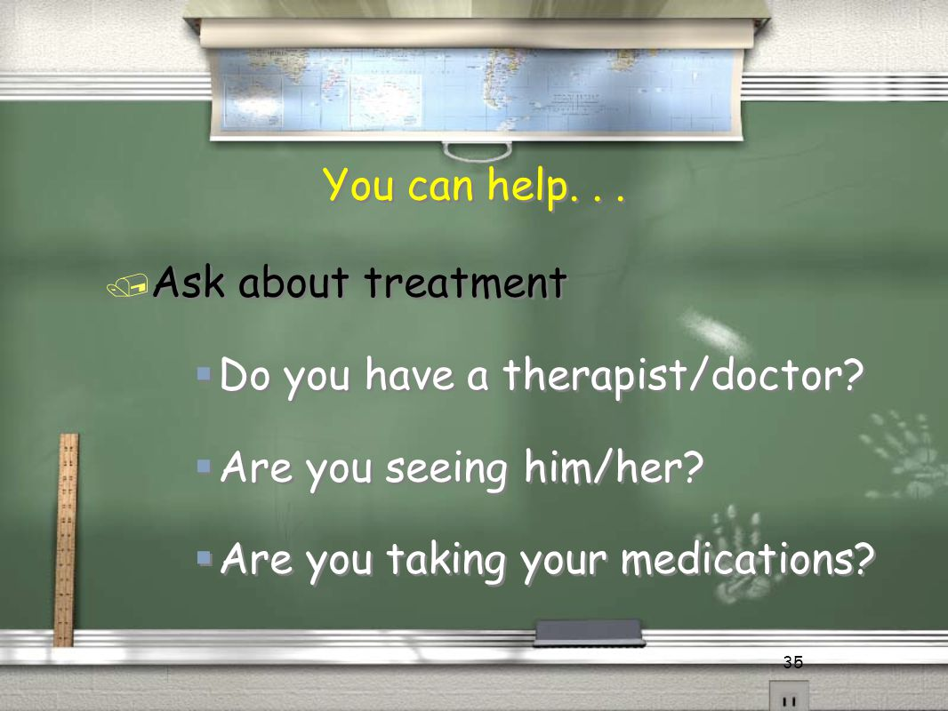 35 / Ask about treatment  Do you have a therapist/doctor?  Are you seeing him/her?  Are you taking your medications? You can help...