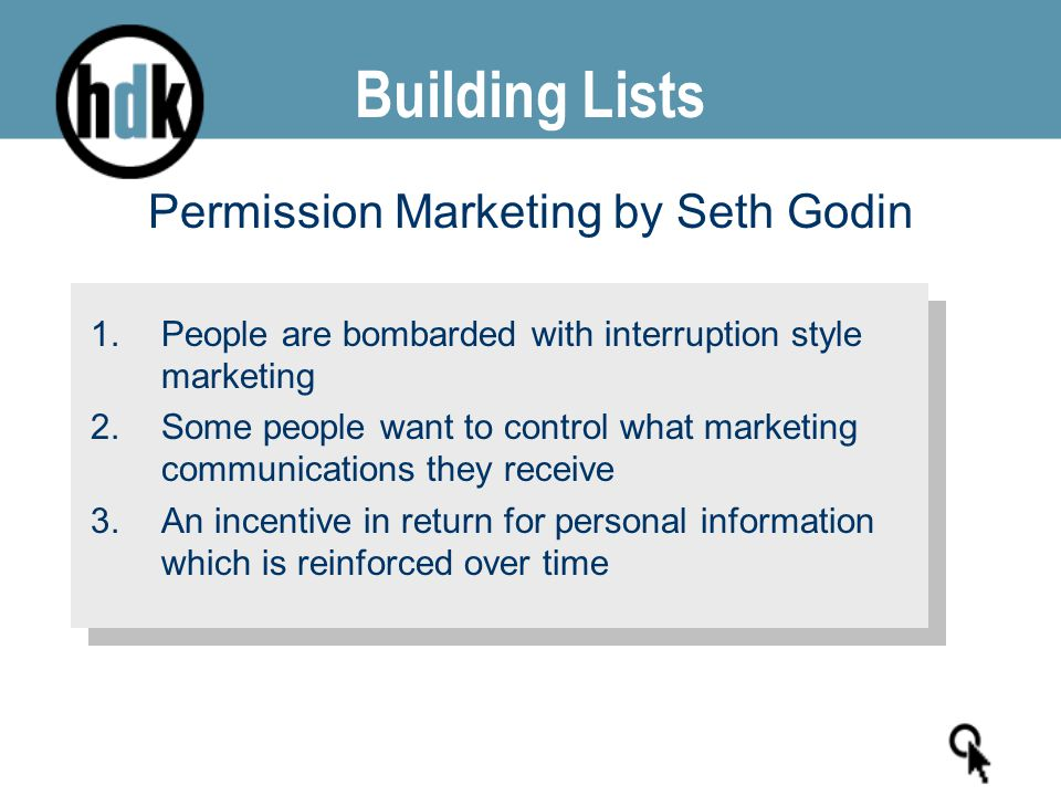 Building Lists Permission Marketing by Seth Godin 1.People are bombarded with interruption style marketing 2.Some people want to control what marketin