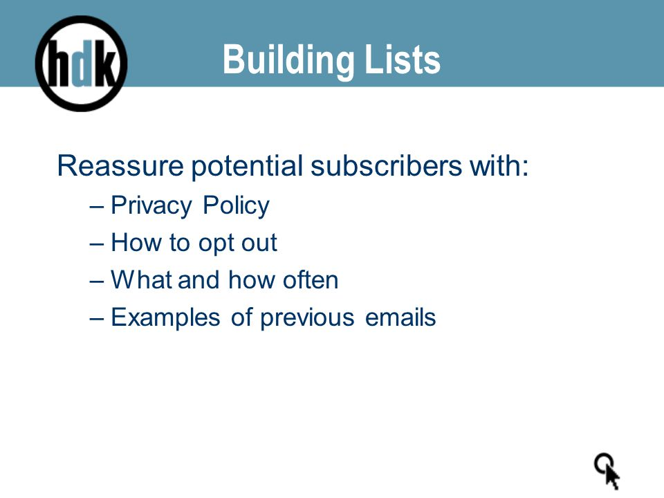 Building Lists Reassure potential subscribers with: –Privacy Policy –How to opt out –What and how often –Examples of previous emails