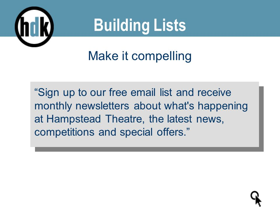 "Make it compelling ""Sign up to our free email list and receive monthly newsletters about what's happening at Hampstead Theatre, the latest news, compe"