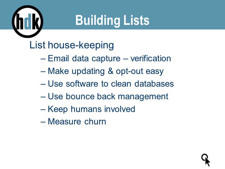 Building Lists List house-keeping –Email data capture – verification –Make updating & opt-out easy –Use software to clean databases –Use bounce back m