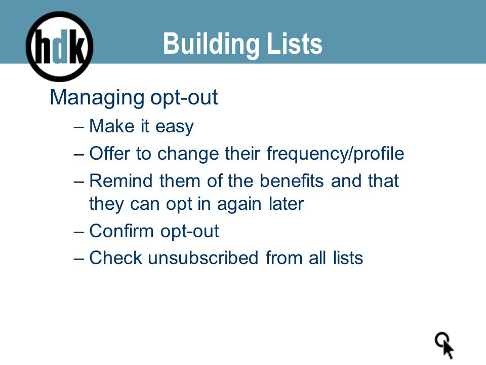Building Lists Managing opt-out –Make it easy –Offer to change their frequency/profile –Remind them of the benefits and that they can opt in again lat