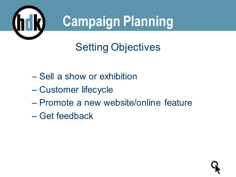 Campaign Planning Setting Objectives –Sell a show or exhibition –Customer lifecycle –Promote a new website/online feature –Get feedback