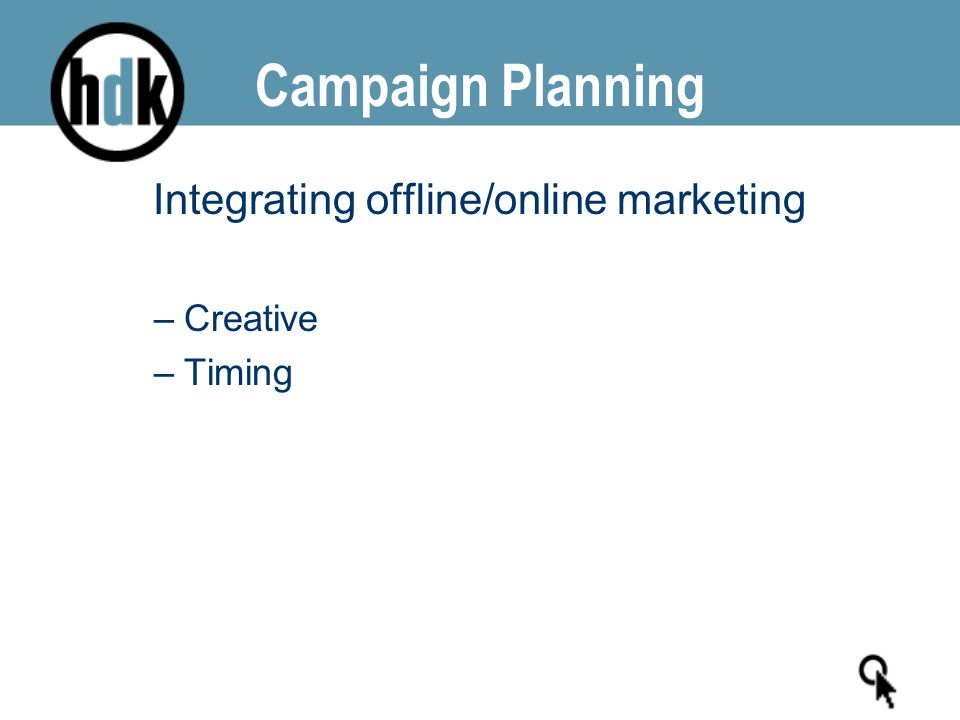 Campaign Planning Integrating offline/online marketing –Creative –Timing