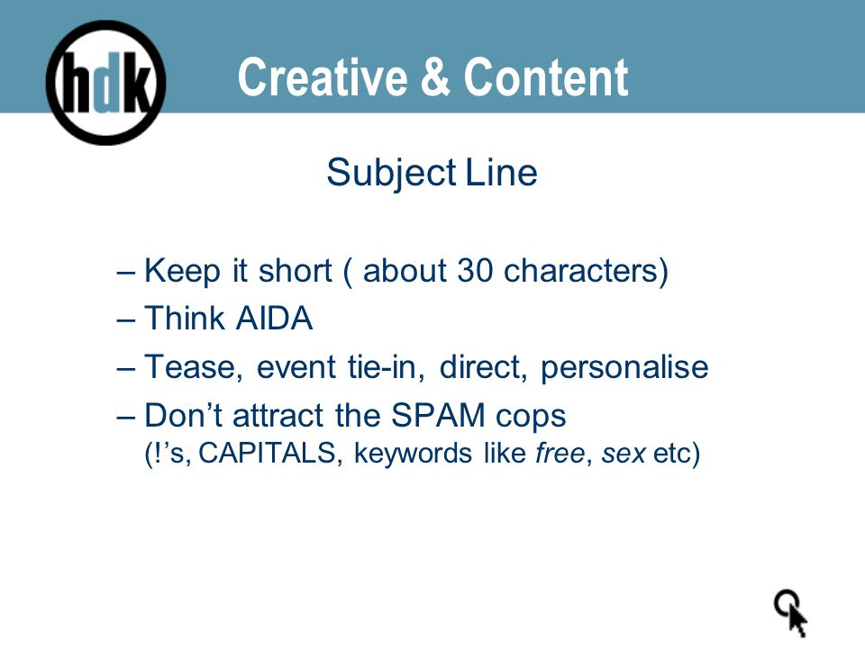 Creative & Content Subject Line –Keep it short ( about 30 characters) –Think AIDA –Tease, event tie-in, direct, personalise –Don't attract the SPAM co