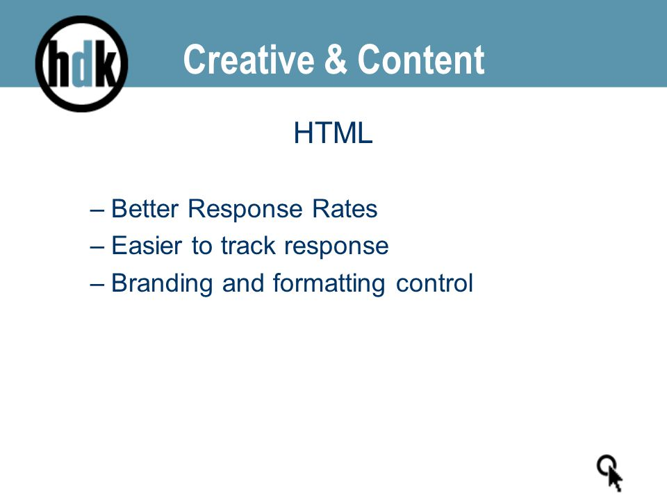 Creative & Content HTML –Better Response Rates –Easier to track response –Branding and formatting control
