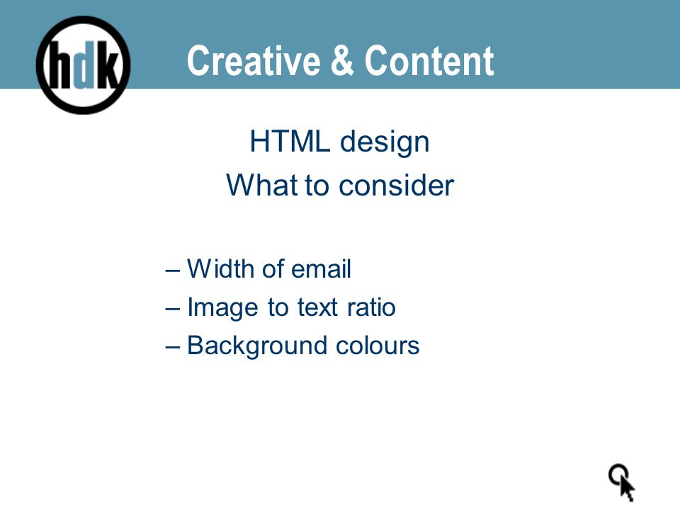 Creative & Content HTML design What to consider –Width of email –Image to text ratio –Background colours