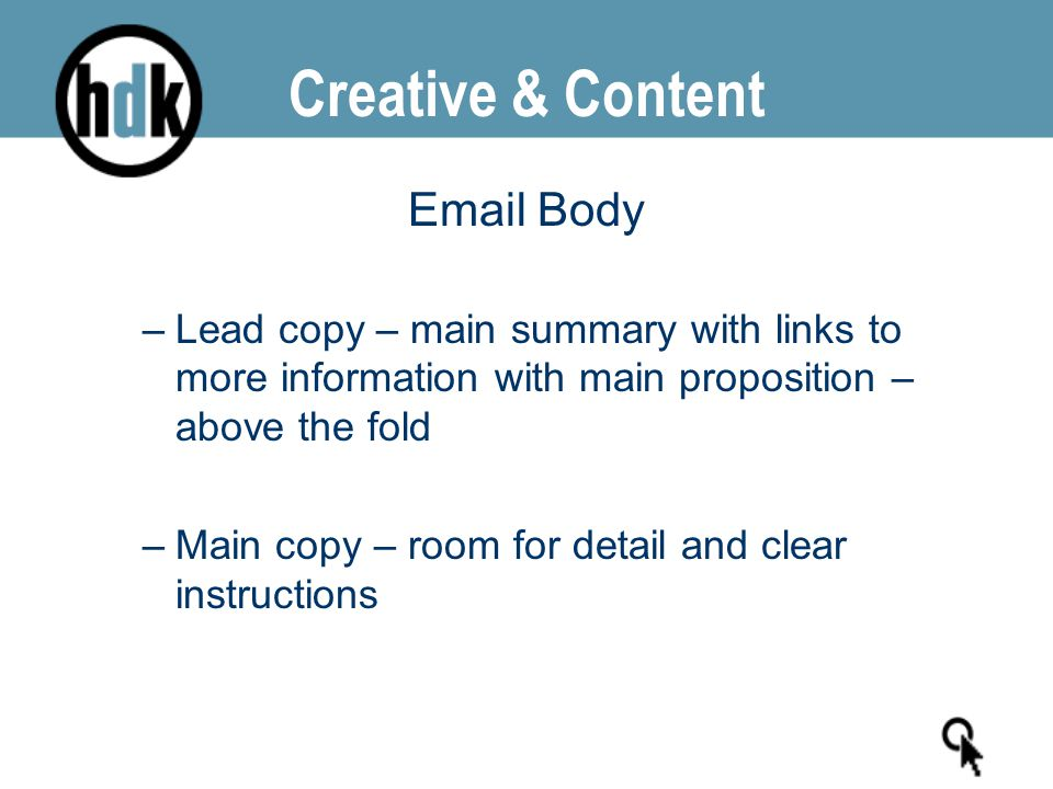Creative & Content Email Body –Lead copy – main summary with links to more information with main proposition – above the fold –Main copy – room for de