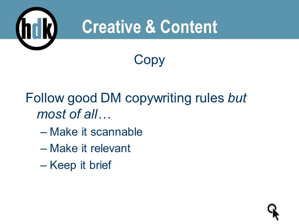 Creative & Content Copy Follow good DM copywriting rules but most of all… –Make it scannable –Make it relevant –Keep it brief