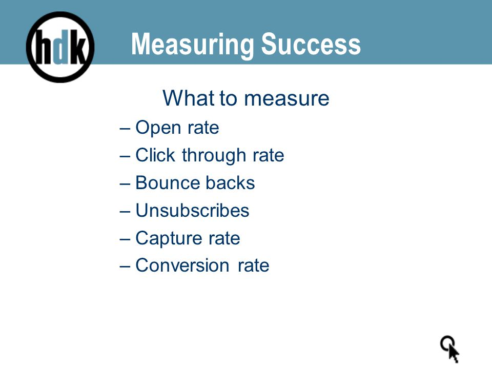 What to measure –Open rate –Click through rate –Bounce backs –Unsubscribes –Capture rate –Conversion rate
