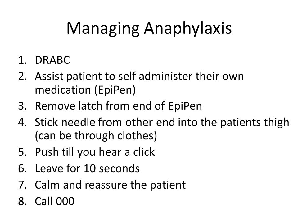 Managing Anaphylaxis 1.DRABC 2.Assist patient to self administer their own medication (EpiPen) 3.Remove latch from end of EpiPen 4.Stick needle from other end into the patients thigh (can be through clothes) 5.Push till you hear a click 6.Leave for 10 seconds 7.Calm and reassure the patient 8.Call 000