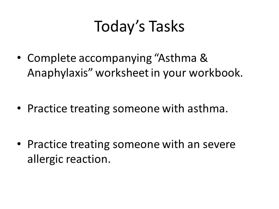 "Today's Tasks Complete accompanying ""Asthma & Anaphylaxis"" worksheet in your workbook. Practice treating someone with asthma. Practice treating someon"