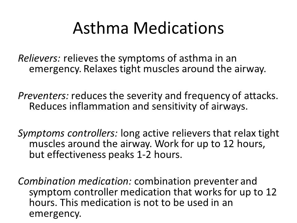 Asthma Medications Relievers: relieves the symptoms of asthma in an emergency.