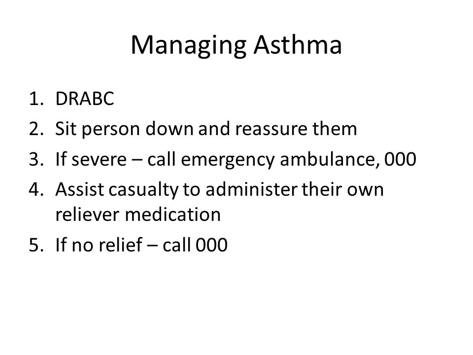 Managing Asthma 1.DRABC 2.Sit person down and reassure them 3.If severe – call emergency ambulance, 000 4.Assist casualty to administer their own reliever medication 5.If no relief – call 000