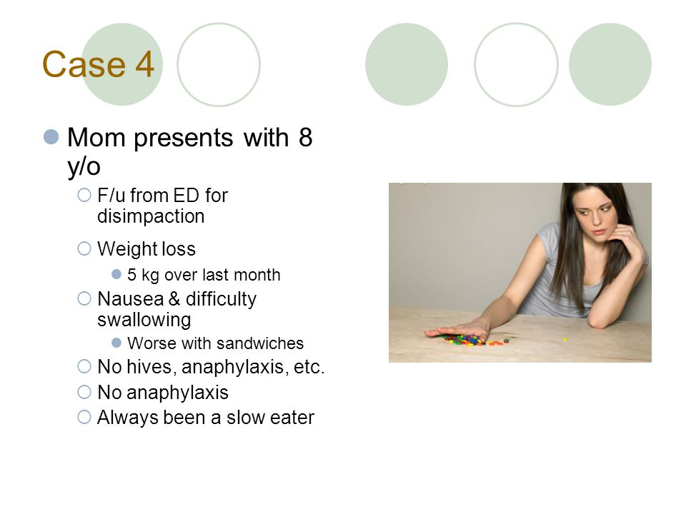 Case 4 Mom presents with 8 y/o  F/u from ED for disimpaction  Weight loss 5 kg over last month  Nausea & difficulty swallowing Worse with sandwiches  No hives, anaphylaxis, etc.