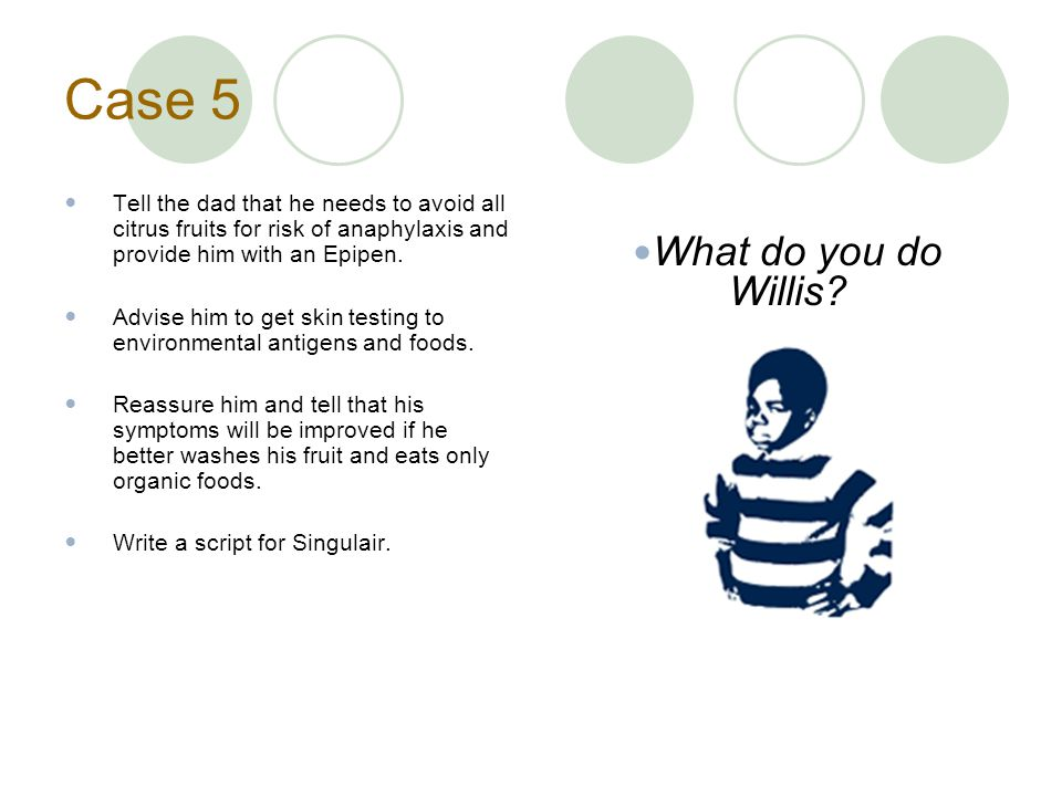 Case 5 Tell the dad that he needs to avoid all citrus fruits for risk of anaphylaxis and provide him with an Epipen.