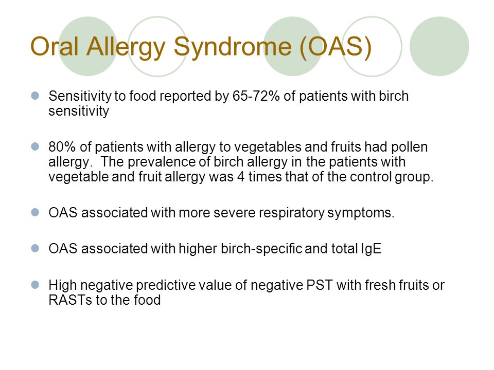 Oral Allergy Syndrome (OAS) Sensitivity to food reported by 65-72% of patients with birch sensitivity 80% of patients with allergy to vegetables and fruits had pollen allergy.