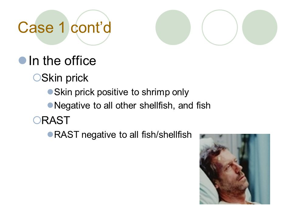 Case 1 cont'd In the office  Skin prick Skin prick positive to shrimp only Negative to all other shellfish, and fish  RAST RAST negative to all fish/shellfish