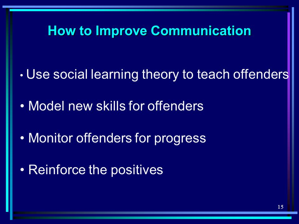 15 How to Improve Communication Use social learning theory to teach offenders Model new skills for offenders Monitor offenders for progress Reinforce the positives