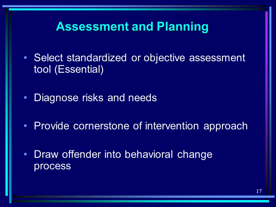 17 Assessment and Planning Select standardized or objective assessment tool (Essential) Diagnose risks and needs Provide cornerstone of intervention approach Draw offender into behavioral change process