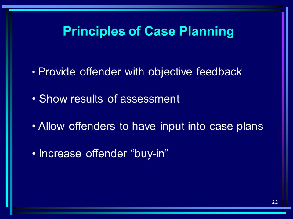 22 Principles of Case Planning Provide offender with objective feedback Show results of assessment Allow offenders to have input into case plans Increase offender buy-in