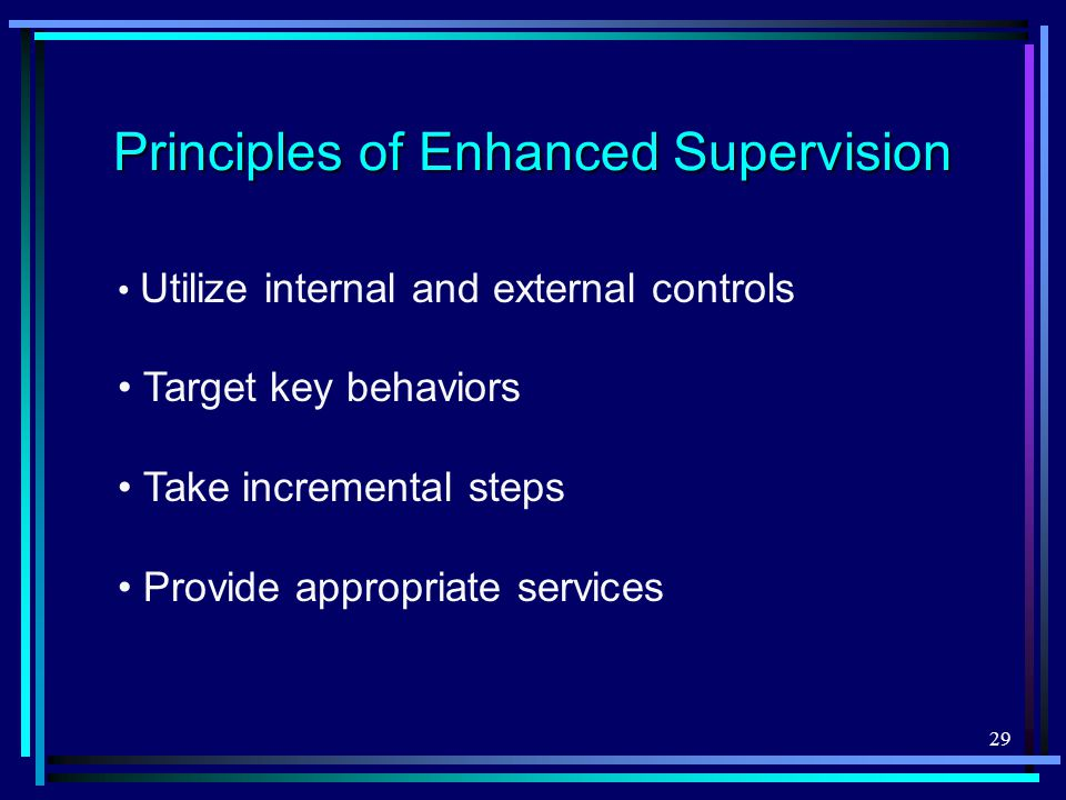 29 Principles of Enhanced Supervision Utilize internal and external controls Target key behaviors Take incremental steps Provide appropriate services