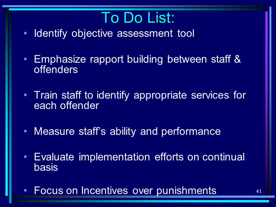 41 To Do List: Identify objective assessment tool Emphasize rapport building between staff & offenders Train staff to identify appropriate services for each offender Measure staff's ability and performance Evaluate implementation efforts on continual basis Focus on Incentives over punishments