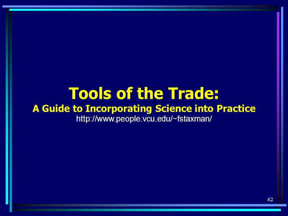 42 Tools of the Trade: A Guide to Incorporating Science into Practice http://www.people.vcu.edu/~fstaxman/