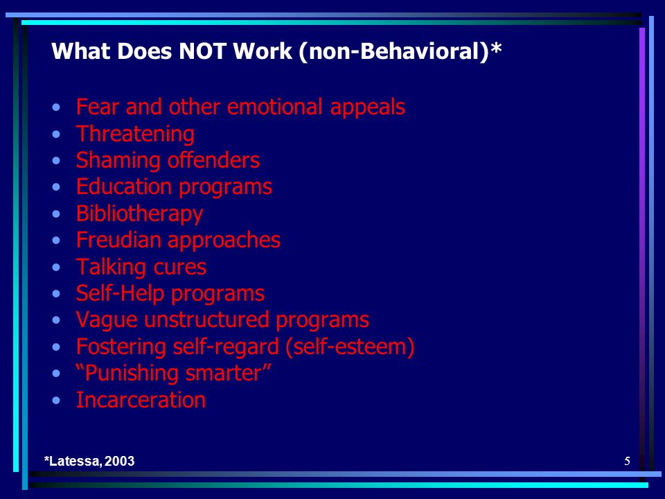 5 What Does NOT Work (non-Behavioral)* Fear and other emotional appeals Threatening Shaming offenders Education programs Bibliotherapy Freudian approaches Talking cures Self-Help programs Vague unstructured programs Fostering self-regard (self-esteem) Punishing smarter Incarceration *Latessa, 2003