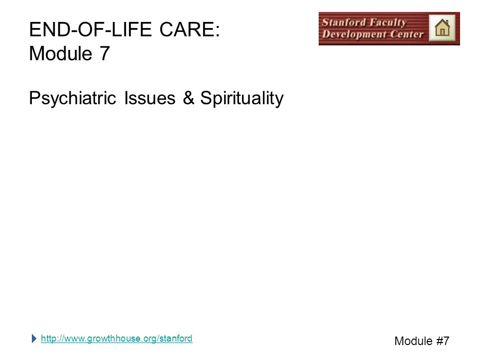 http://www.growthhouse.org/stanford Module #7 END-OF-LIFE CARE: Module 7 Psychiatric Issues & Spirituality