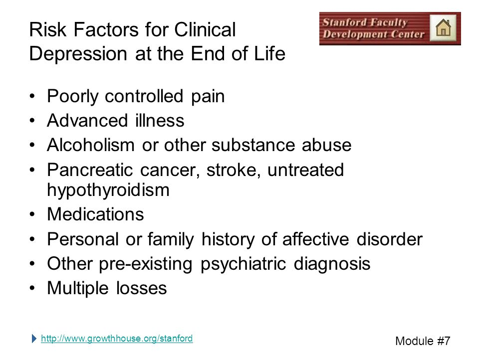 http://www.growthhouse.org/stanford Module #7 Risk Factors for Clinical Depression at the End of Life Poorly controlled pain Advanced illness Alcoholism or other substance abuse Pancreatic cancer, stroke, untreated hypothyroidism Medications Personal or family history of affective disorder Other pre-existing psychiatric diagnosis Multiple losses