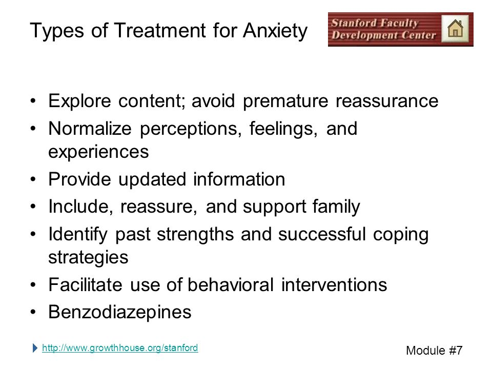 http://www.growthhouse.org/stanford Module #7 Types of Treatment for Anxiety Explore content; avoid premature reassurance Normalize perceptions, feelings, and experiences Provide updated information Include, reassure, and support family Identify past strengths and successful coping strategies Facilitate use of behavioral interventions Benzodiazepines