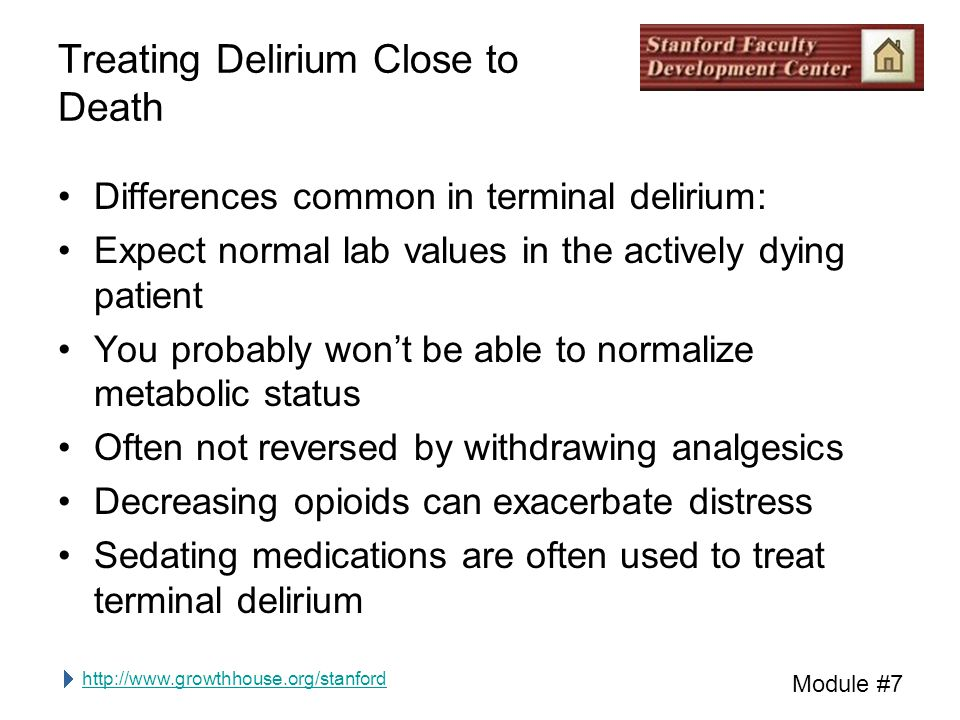 http://www.growthhouse.org/stanford Module #7 Treating Delirium Close to Death Differences common in terminal delirium: Expect normal lab values in the actively dying patient You probably won't be able to normalize metabolic status Often not reversed by withdrawing analgesics Decreasing opioids can exacerbate distress Sedating medications are often used to treat terminal delirium