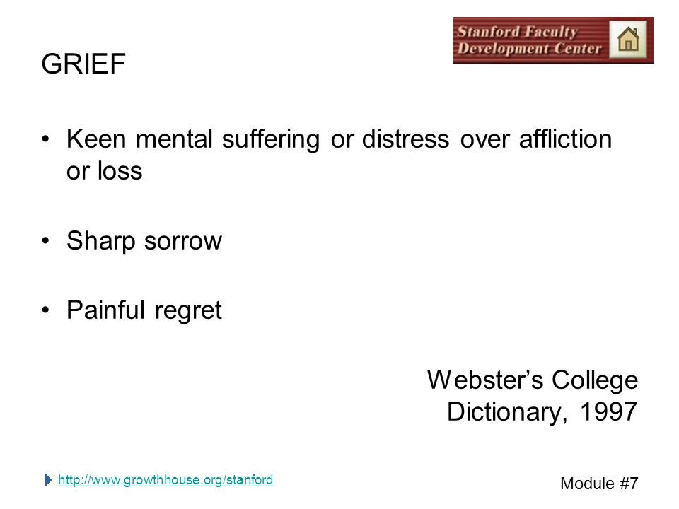 http://www.growthhouse.org/stanford Module #7 GRIEF Keen mental suffering or distress over affliction or loss Sharp sorrow Painful regret Webster's College Dictionary, 1997