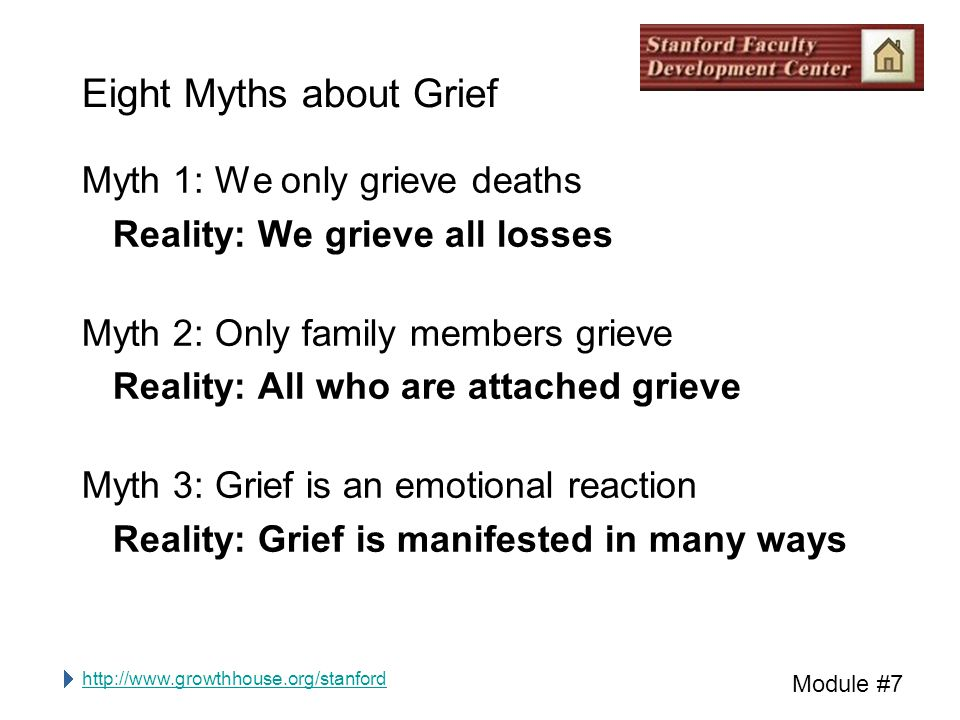http://www.growthhouse.org/stanford Module #7 Eight Myths about Grief Myth 1: We only grieve deaths Reality: We grieve all losses Myth 2: Only family members grieve Reality: All who are attached grieve Myth 3: Grief is an emotional reaction Reality: Grief is manifested in many ways