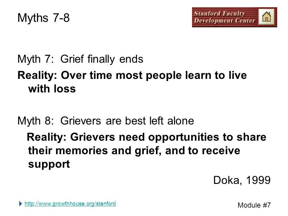 http://www.growthhouse.org/stanford Module #7 Myths 7-8 Myth 7: Grief finally ends Reality: Over time most people learn to live with loss Myth 8: Grievers are best left alone Reality: Grievers need opportunities to share their memories and grief, and to receive support Doka, 1999