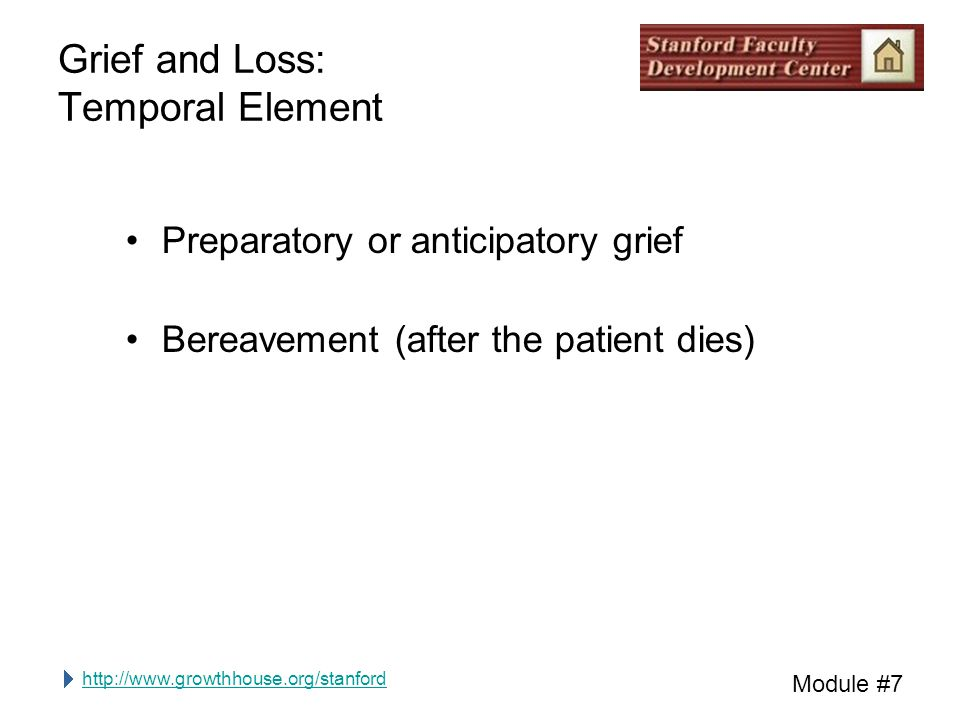 http://www.growthhouse.org/stanford Module #7 Grief and Loss: Temporal Element Preparatory or anticipatory grief Bereavement (after the patient dies)