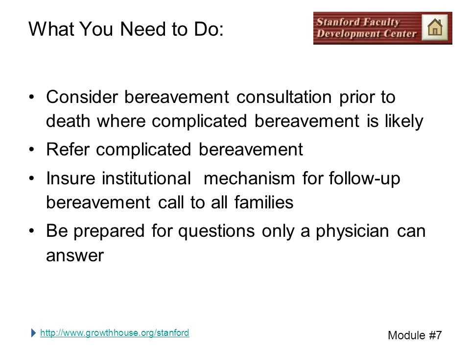http://www.growthhouse.org/stanford Module #7 What You Need to Do: Consider bereavement consultation prior to death where complicated bereavement is likely Refer complicated bereavement Insure institutional mechanism for follow-up bereavement call to all families Be prepared for questions only a physician can answer