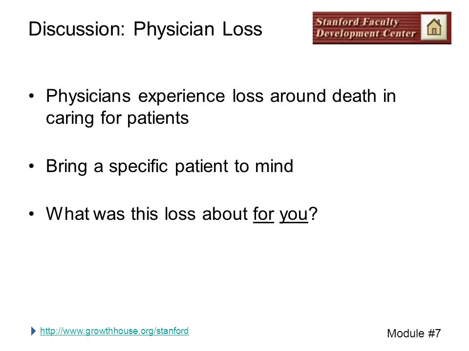 http://www.growthhouse.org/stanford Module #7 Discussion: Physician Loss Physicians experience loss around death in caring for patients Bring a specific patient to mind What was this loss about for you