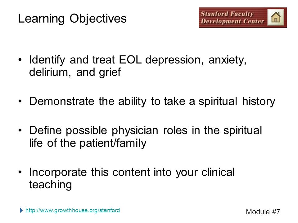 http://www.growthhouse.org/stanford Module #7 Learning Objectives Identify and treat EOL depression, anxiety, delirium, and grief Demonstrate the ability to take a spiritual history Define possible physician roles in the spiritual life of the patient/family Incorporate this content into your clinical teaching