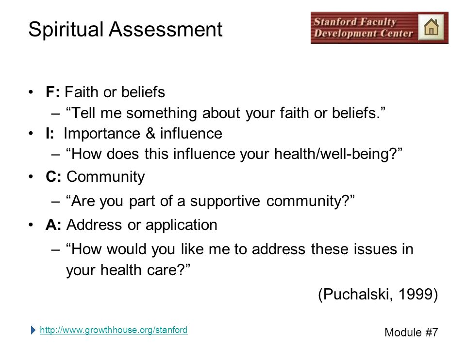 http://www.growthhouse.org/stanford Module #7 Spiritual Assessment F: Faith or beliefs – Tell me something about your faith or beliefs. I: Importance & influence – How does this influence your health/well-being C: Community – Are you part of a supportive community A: Address or application – How would you like me to address these issues in your health care (Puchalski, 1999)