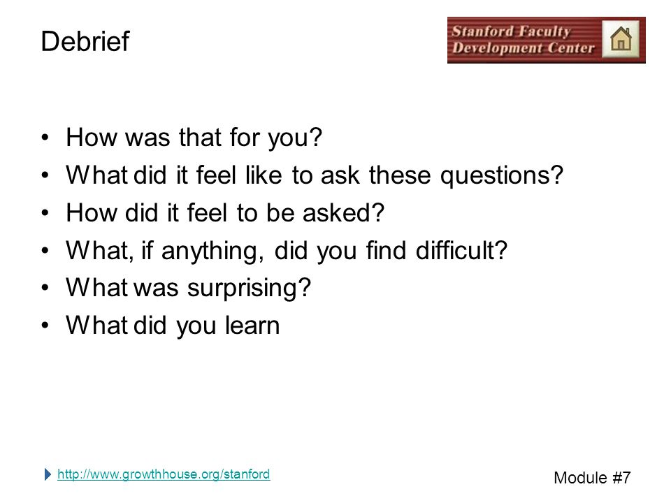 http://www.growthhouse.org/stanford Module #7 Debrief How was that for you.