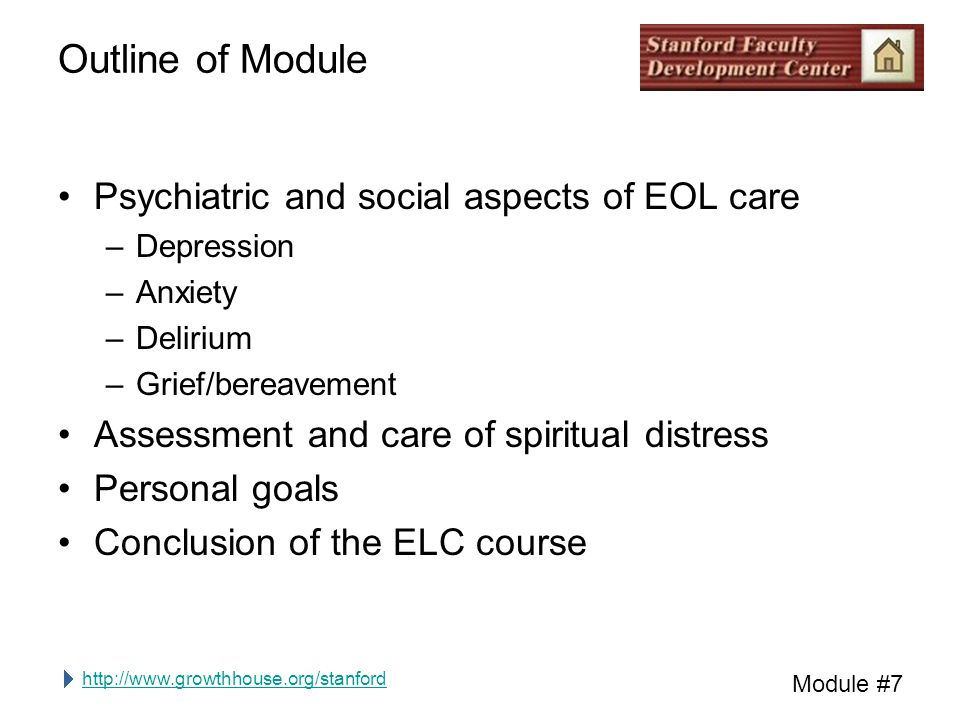 http://www.growthhouse.org/stanford Module #7 Outline of Module Psychiatric and social aspects of EOL care –Depression –Anxiety –Delirium –Grief/bereavement Assessment and care of spiritual distress Personal goals Conclusion of the ELC course