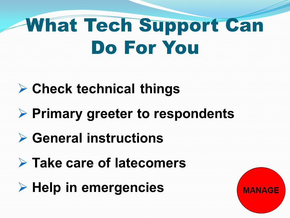 What Tech Support Can Do For You MANAGE  Check technical things  Primary greeter to respondents  General instructions  Take care of latecomers  Help in emergencies