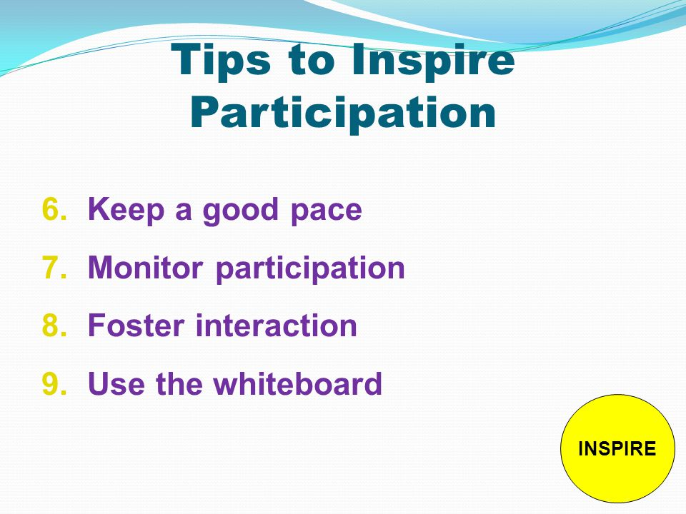 Tips to Inspire Participation 6.Keep a good pace 7.Monitor participation 8.Foster interaction 9.Use the whiteboard INSPIRE